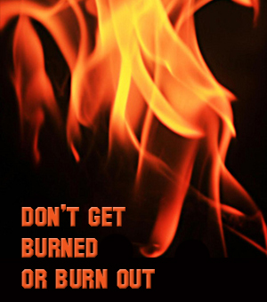 Don't Get Burned - or Burned Out!