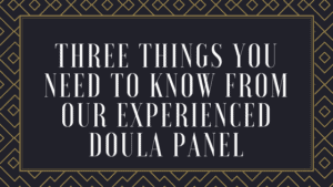 Three Things You Need to Know From Our Experienced Doula Panel